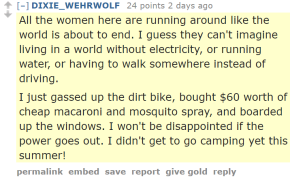 DIXIE_WEHRWOLF 24 points 2 days ago All the women here are running around like the world is about to end. I guess they can't imagine living in a world without electricity, or running water, or having to walk somewhere instead of driving. I just gassed up the dirt bike, bought $60 worth of cheap macaroni and mosquito spray, and boarded up the windows. I won't be disappointed if the power goes out. I didn't get to go camping yet this summer!