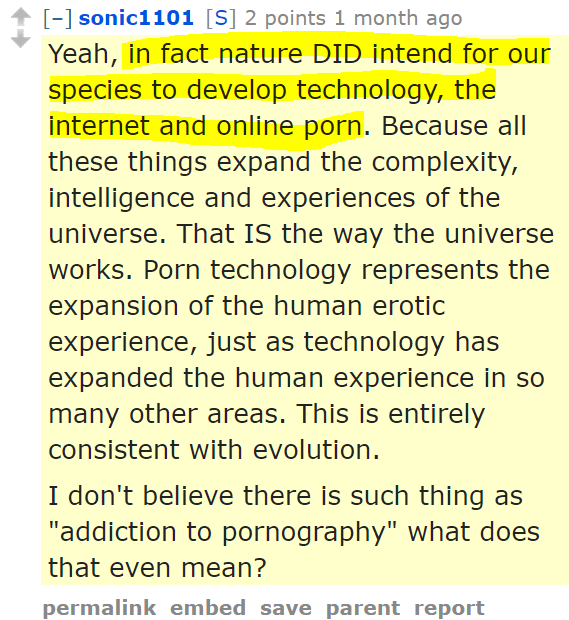"sonic1101[S] 2 points 1 month ago Yeah, in fact nature DID intend for our species to develop technology, the internet and online porn. Because all these things expand the complexity, intelligence and experiences of the universe. That IS the way the universe works. Porn technology represents the expansion of the human erotic experience, just as technology has expanded the human experience in so many other areas. This is entirely consistent with evolution. I don't believe there is such thing as ""addiction to pornography"" what does that even mean?"
