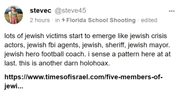 stevec @steve45 2 hours · in Florida School Shooting · edited lots of jewish victims start to emerge like jewish crisis actors, jewish fbi agents, jewish, sheriff, jewish mayor. jewish hero football coach. i sense a pattern here at at last. this is another darn holohoax.