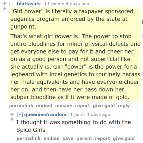 "fdaffasafs 11 points 4 days ago ""Girl power"" is literally a taxpayer sponsored eugenics program enforced by the state at gunpoint. That's what girl power is. The power to stop entire bloodlines for minor physical defects and get everyone else to pay for it and cheer her on as a good person and not superficial like she actually is. Girl ""power"" is the power for a legbeard with incel genetics to routinely harass her male equivalents and have everyone cheer her on, and then have her pass down her subpar bloodline as if it were made of gold. permalinkembedunsavereportgive goldreply [–]queenieofrandom 1 point 4 days ago I thought it was something to do with the Spice Girls"