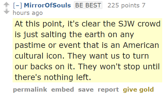 MirrorOfSoulsBE BEST 225 points 7 hours ago At this point, it's clear the SJW crowd is just salting the earth on any pastime or event that is an American cultural icon. They want us to turn our backs on it. They won't stop until there's nothing left.