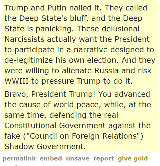 "Trump and Putin nailed it. They called the Deep State's bluff, and the Deep State is panicking. These delusional Narcissists actually want the President to participate in a narrative designed to de-legitimize his own election. And they were willing to alienate Russia and risk WWIII to pressure Trump to do it.  Bravo, President Trump! You advanced the cause of world peace, while, at the same time, defending the real Constitutional Government against the fake (""Council on Foreign Relations"") Shadow Government."