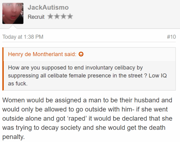 JackAutismo Recruit - Today at 1:38 PM#10 Henry de Montherlant said: How are you supposed to end involuntary celibacy by suppressing all celibate female presence in the street ? Low IQ as fuck. Women would be assigned a man to be their husband and would only be allowed to go outside with him- if she went outside alone and got 'raped' it would be declared that she was trying to decay society and she would get the death penalty.