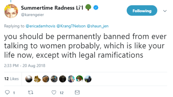Summertime Radness Li'l 🌳 ‏ Verified account @karengeier Following Following @karengeier More Replying to @ericadamhovis @KrangTNelson @shaun_jen you should be permanently banned from ever talking to women probably, which is like your life now, except with legal ramifications