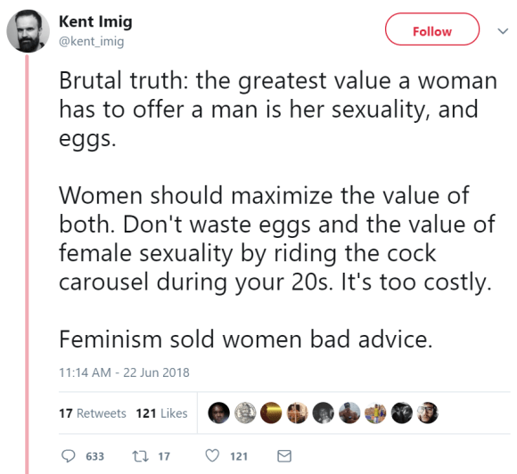 Kent Imig ‏ @kent_imig Follow Follow @kent_imig More Brutal truth: the greatest value a woman has to offer a man is her sexuality, and eggs. Women should maximize the value of both. Don't waste eggs and the value of female sexuality by riding the cock carousel during your 20s. It's too costly. Feminism sold women bad advice.