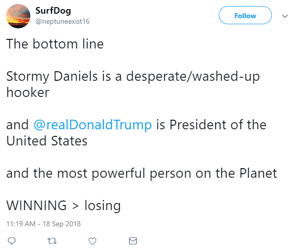 SurfDog ‏ @neptuneexist16 Follow Follow @neptuneexist16 More The bottom line Stormy Daniels is a desperate/washed-up hooker and @realDonaldTrump is President of the United States and the most powerful person on the Planet WINNING > losing