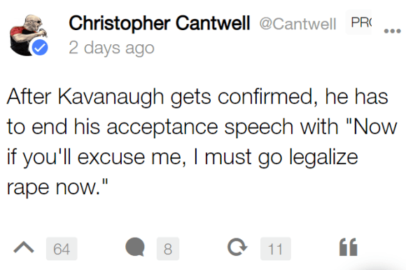"Christopher Cantwell @Cantwell PRO 2 days ago After Kavanaugh gets confirmed, he has to end his acceptance speech with ""Now if you'll excuse me, I must go legalize rape now."""