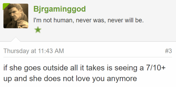 Bjrgaminggod I'm not human, never was, never will be. - Thursday at 11:43 AM#3 if she goes outside all it takes is seeing a 7/10+ up and she does not love you anymore