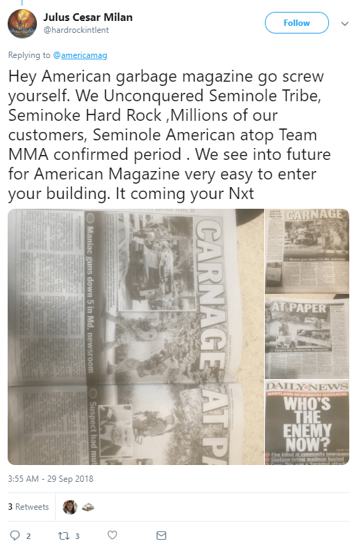 Julus Cesar Milan ‏ @hardrockintlent Follow Follow @hardrockintlent More Replying to @americamag Hey American garbage magazine go screw yourself. We Unconquered Seminole Tribe, Seminoke Hard Rock ,Millions of our customers, Seminole American atop Team MMA confirmed period . We see into future for American Magazine very easy to enter your building. It coming your Nxt