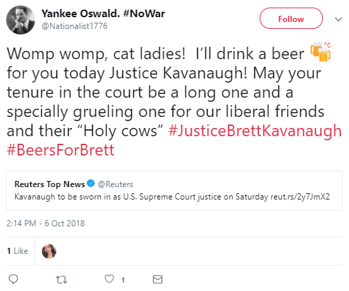 "Yankee Oswald. #NoWar ‏ @Nationalist1776 Follow Follow @Nationalist1776 More Yankee Oswald. #NoWar Retweeted Reuters Top News Womp womp, cat ladies! I'll drink a beer 🍻 for you today Justice Kavanaugh! May your tenure in the court be a long one and a specially grueling one for our liberal friends and their ""Holy cows"" #JusticeBrettKavanaugh #BeersForBrett"