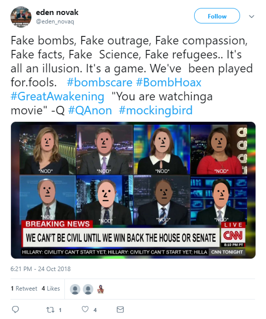 "eden novak ‏ @eden_novaq Follow Follow @eden_novaq More Fake bombs, Fake outrage, Fake compassion, Fake facts, Fake Science, Fake refugees.. It's all an illusion. It's a game. We've been played for.fools. #bombscare #BombHoax #GreatAwakening ""You are watchinga movie"" -Q #QAnon #mockingbird"