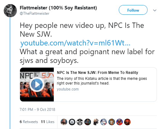 Flattmeister (100% Soy Resistant) ‏ @TheFlattmeister Follow Follow @TheFlattmeister More Hey people new video up, NPC Is The New SJW. https://www.youtube.com/watch?v=ml61WtP-Djk … What a great and poignant new label for sjws and soyboys.