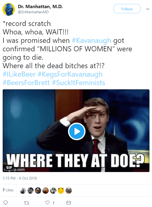 "Dr. Manhattan, M.D. ‏ @DrManhattanMD Follow Follow @DrManhattanMD More *record scratch Whoa, whoa, WAIT!!! I was promised when #Kavanaugh got confirmed ""MILLIONS OF WOMEN"" were going to die. Where all the dead bitches at?!? #ILikeBeer #KegsForKavanaugh #BeersForBrett #SuckItFeminists"
