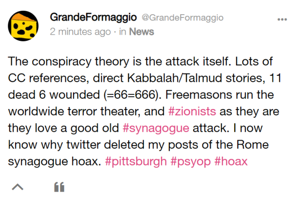 GrandeFormaggio @GrandeFormaggio 2 minutes ago · in News The conspiracy theory is the attack itself. Lots of CC references, direct Kabbalah/Talmud stories, 11 dead 6 wounded (=66=666). Freemasons run the worldwide terror theater, and #zionists as they are they love a good old #synagogue attack. I now know why twitter deleted my posts of the Rome synagogue hoax. #pittsburgh #psyop #hoax
