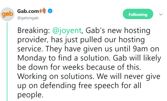 Gab.com 🍂 ‏ Verified account   @getongab Following Following @getongab More Breaking: @joyent, Gab's new hosting provider, has just pulled our hosting service. They have given us until 9am on Monday to find a solution. Gab will likely be down for weeks because of this. Working on solutions. We will never give up on defending free speech for all people.