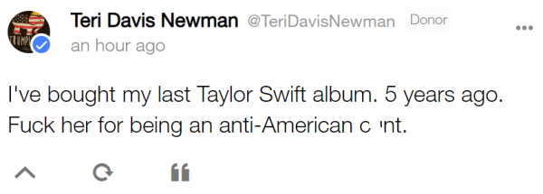 Teri Davis Newman @TeriDavisNewman Donor an hour ago I've bought my last Taylor Swift album. 5 years ago. Fuck her for being an anti-American cunt.