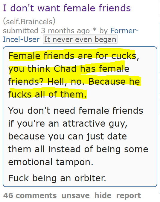 I don't want female friends (self.Braincels)  submitted 3 months ago * by Former-Incel-UserIt never even began  Female friends are for cucks, you think Chad has female friends? Hell, no. Because he fucks all of them.  You don't need female friends if you're an attractive guy, because you can just date them all instead of being some emotional tampon.  Fuck being an orbiter.