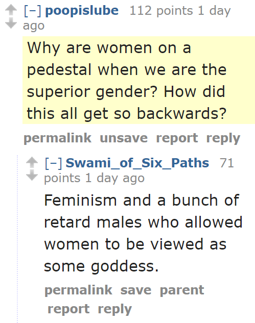 poopislube 112 points 1 day ago  Why are women on a pedestal when we are the superior gender? How did this all get so backwards?  permalinkunsavereportreply  [–]Swami_of_Six_Paths 71 points 1 day ago  Feminism and a bunch of retard males who allowed women to be viewed as some goddess.