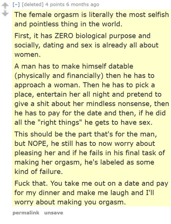 "The female orgasm is literally the most selfish and pointless thing in the world.  First, it has ZERO biological purpose and socially, dating and sex is already all about women.  A man has to make himself datable (physically and financially) then he has to approach a woman. Then he has to pick a place, entertain her all night and pretend to give a shit about her mindless nonsense, then he has to pay for the date and then, if he did all the ""right things"" he gets to have sex.  This should be the part that's for the man, but NOPE, he still has to now worry about pleasing her and if he fails in his final task of making her orgasm, he's labeled as some kind of failure.  Fuck that. You take me out on a date and pay for my dinner and make me laugh and I'll worry about making you orgasm."