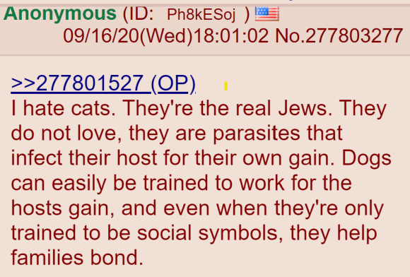 I hate cats. They're the real Jews. They do not love, they are parasites that infect their host for their own gain. Dogs can easily be trained to work for the hosts gain, and even when they're only trained to be social symbols, they help families bond.