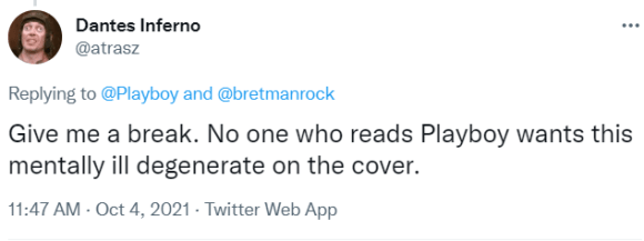 Dantes Inferno @atrasz Replying to  @Playboy  and  @bretmanrock Give me a break. No one who reads Playboy wants this mentally ill degenerate on the cover.