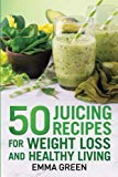 50 juicing recipes: For Weight Loss and Healthy Living (Emma Greens Weight loss books) (Volume 6)