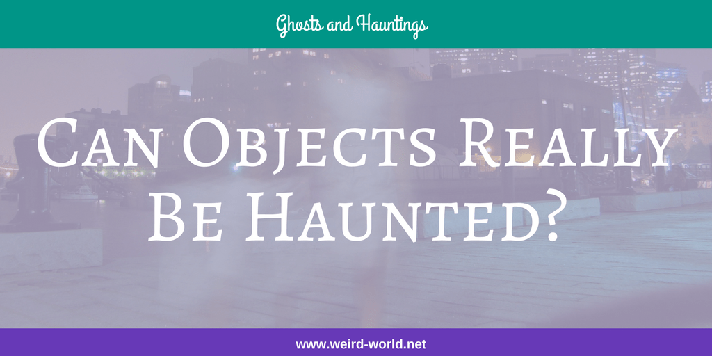 Can Objects Really Be Haunted?