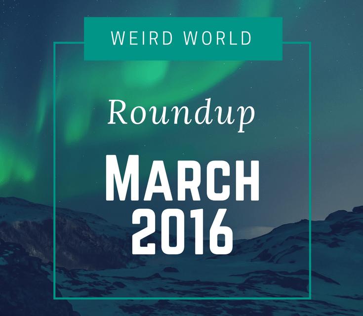 Weird World Roundup March 2016