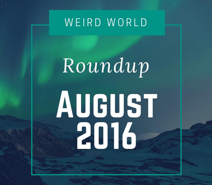 Weird World Roundup August 2016