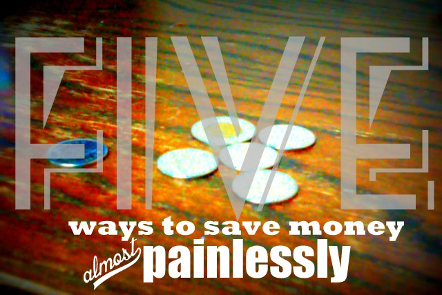 Top Five Ways To Save Money (Almost) Painlessly – Welcome To