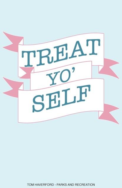 """Five Ways to """"Treat Yo Self""""   So It Must Be True"""