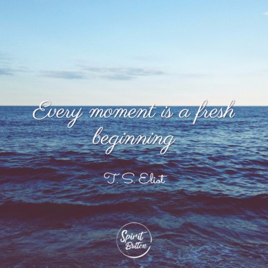 Every-moment-is-a-fresh-beginning.-T.-S.-Eliot
