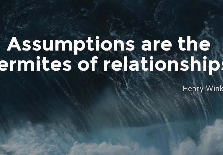 Assumptions are the termites of relationships