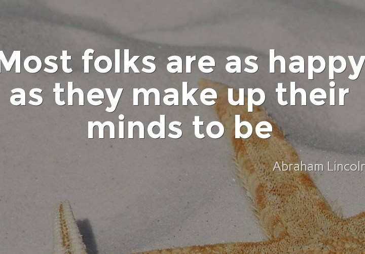 Most folks are as happy as they make up their minds to be