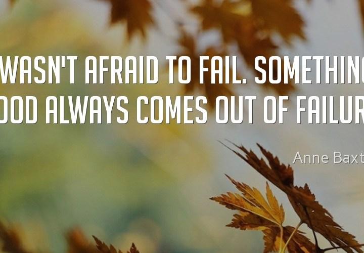 I wasn't afraid to fail