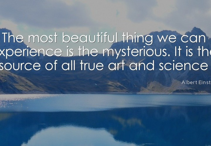 The most beautiful things we can experience is the mysterious