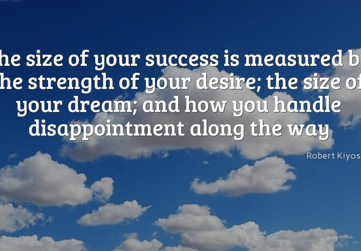 The size of your success is measured by the strength of your desire