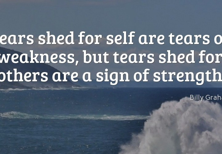 Tears shed for self are tears of weakness