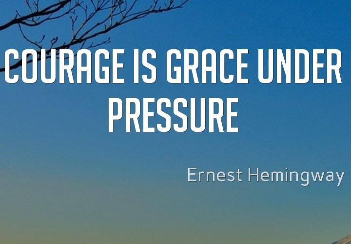 Courage is grade under pressure