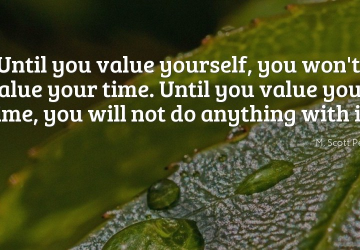 Until you value yourself, you won't value your time