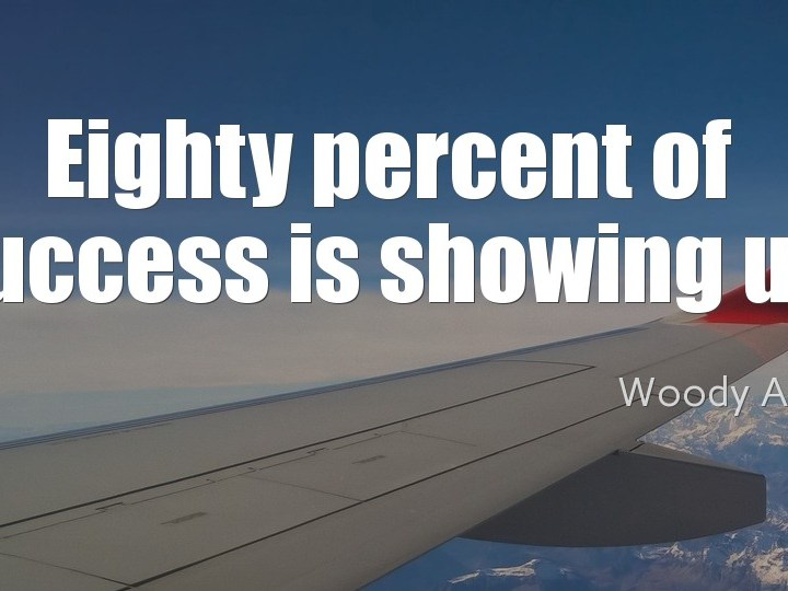 Eighty percent of success