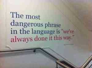 """The most dangerous phrase in the language is..."