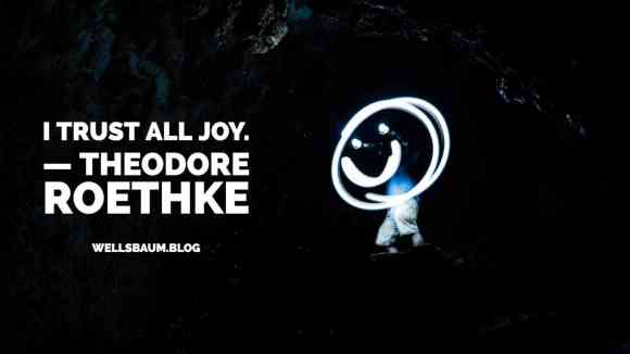 Theodore Roethke: 'I trust all joy' 😄