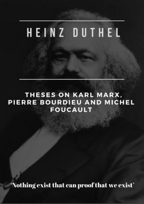Heinz Duthel: Theses on Karl Marx, Pierre Bourdieu and Michel Foucault