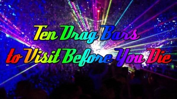 Ten Drag Bars To Visit Before Your Die 81