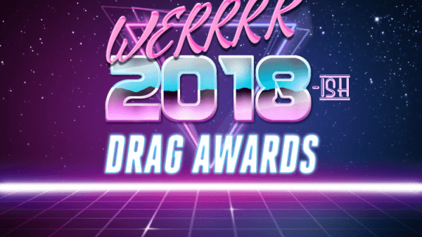 The WERRRK.com 2018 (-ish) Drag Awards Nominees (VOTING ENDS MAY 20th!) 65