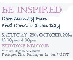 St Mary Magdelene Church Heritage and Arts Centre. Be Inspired community fun and consultation day Saturday 25th October 2014 at St Mary Magdelene Church, Rowington Close, Paddington, London W2 5TF