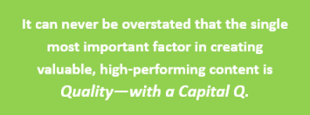 Quote: It can never be overstated that the single most important factor in creating valuable, high-performing content is Quality--with a Capital Q.