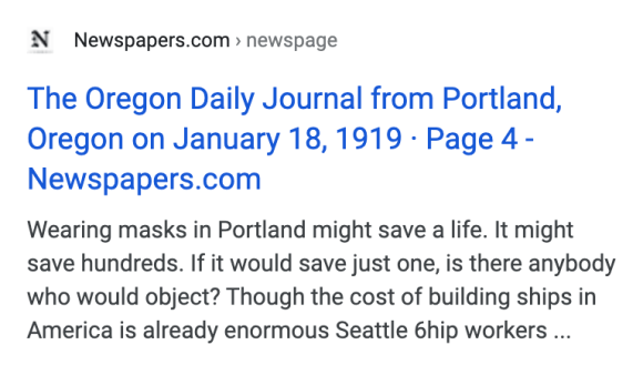 Newspapers.com › newspage  The Oregon Daily Journal from Portland, Oregon on January 18, 1919 · Page 4 - Newspapers.com  Wearing masks in Portland might save a life. It might save hundreds. If it would save just one, is there anybody who would object?