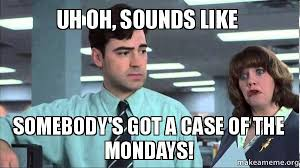 Uh-oh, sounds like someone has a case of the Mondays